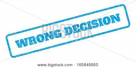 Blue rubber seal stamp with Wrong Decision text. Vector caption inside rounded rectangular frame. Grunge design and scratched texture for watermark labels. Inclined blue sticker on a white background.