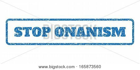 Blue rubber seal stamp with Stop Onanism text. Vector message inside rounded rectangular shape. Grunge design and dust texture for watermark labels. Horizontal emblem on a white background.