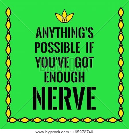 Motivational quote. Anything's possible if you've got enough nerve. On green background.