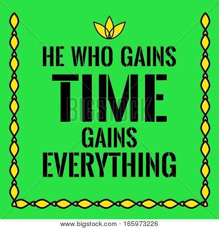 Motivational quote. He who gains time gains everything. On green background.