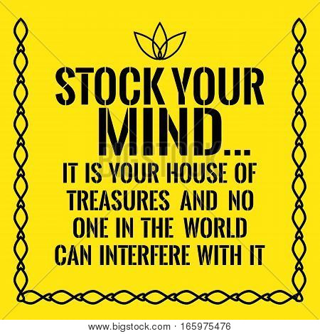 Motivational quote. Stock your mind... It is your house of treasures and no one in the world can interfere with it. On yellow background.