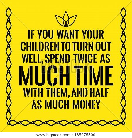 Motivational quote. If you want your children to turn out well spend twice as much time with them and half as much money. On yellow background.