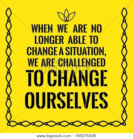 Motivational quote. When we are no longer able to change a situation we are challenged to change ourselves. On yellow background.