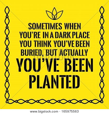 Motivational quote. Sometimes when you're in a dark place you think you've been buried but actually you've been planted. On yellow background.