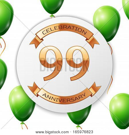 Golden number ninety nine years anniversary celebration on white circle paper banner with gold ribbon. Realistic green balloons with ribbon on white background. Vector illustration.