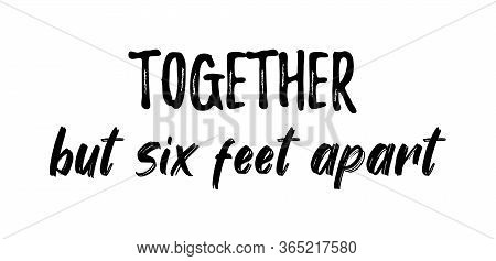 Together But Six Feet Apart. Coronavirus Concept, Motivation Quote. Stay Home, Safe, Calm. Hand Lett