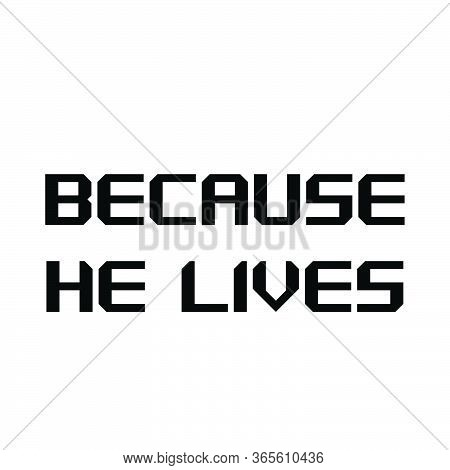 Because He Lives, Christian Faith, Typography For Print Or Use As Poster, Card, Flyer Or T Shirt