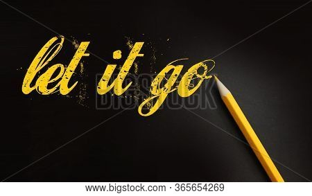 Let It Go Words Written With A Yellow Pencil On Black. Forgiveness, Future Planning And New Life Beg