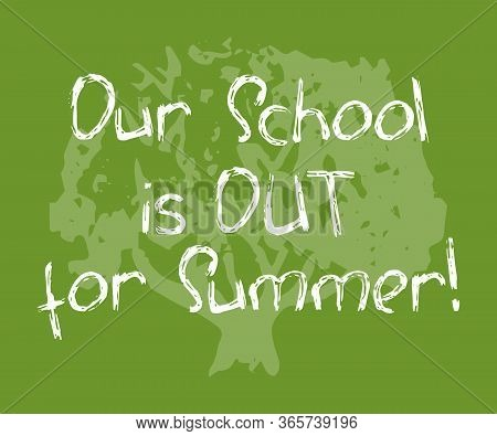 Our School Is Out For Summer White Chalk Inscription On Green Tree Background. School Out For Summer