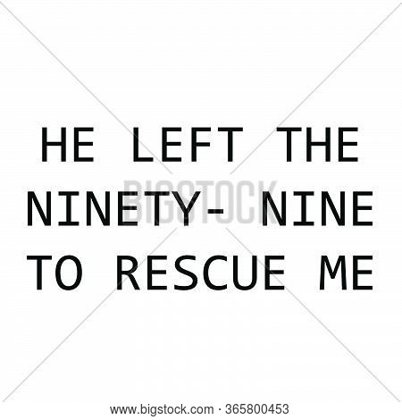 He Left The Ninety Nine To Rescue Me, Christian Faith, Typography For Print Or Use As Poster, Card,