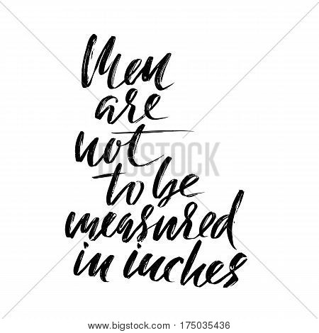 Men are not to be measured in inches. Hand drawn lettering proverb. Vector typography design. Handwritten inscription