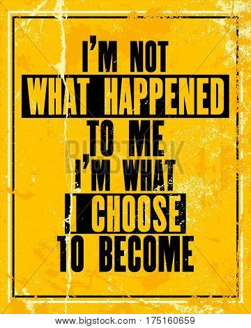 Inspiring motivation quote with text I Am Not What Happened To Me I Am What I Choose To Become. Vector typography poster design concept. Distressed old metal sign texture.