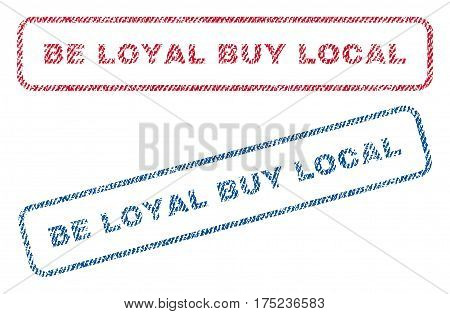 Be Loyal Buy Local text textile seal stamp watermarks. Blue, red fabric vectorized texture. Vector tag inside rounded rectangular shape. Rubber sticker with fiber textile structure.