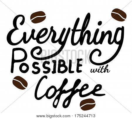 Everything possible with coffee lettering with grains of coffee. Can be used for print of clothes card invitation posters placards banners printable.
