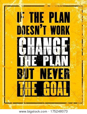 Inspiring motivation quote with text If The Plan Does Not Work Change The Plan But Never The Goal. Vector typography poster design concept. Distressed old metal sign texture.