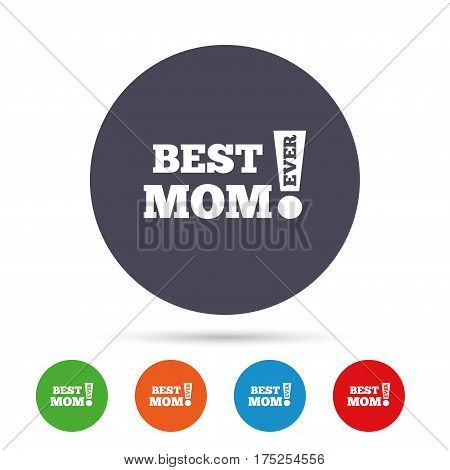 Best mom ever sign icon. Award symbol. Exclamation mark. Round colourful buttons with flat icons. Vector