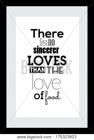 Typography food quotes for the menu. There is no sincerer loves than the love of food.