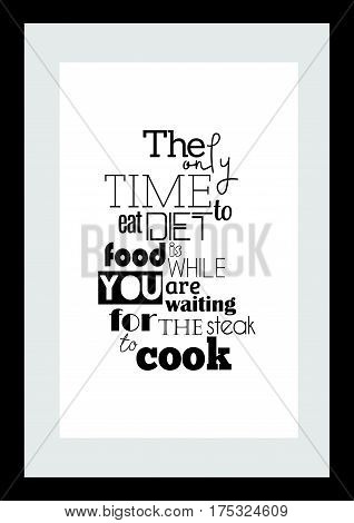 Typography food quotes for the menu. The only time to eat diet food is while you're waiting for the steak to cook.