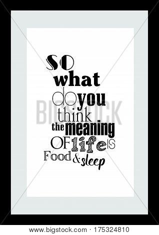 Typography food quotes for the menu. So what do you think the meaning of life is? Food and sleep.