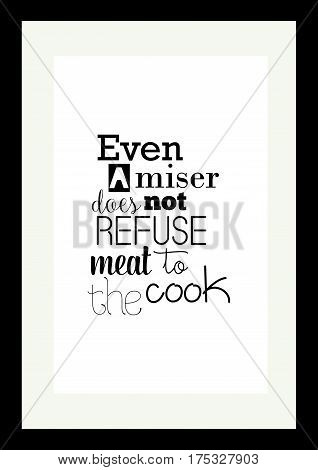 Typography food quotes for the menu. Inspirational quote: Even a mister dose not refuse meat to the cook.