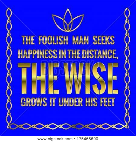 Motivational quote. The foolish man seeks happiness in the distance, the wise grows it under his feet. On blue background.