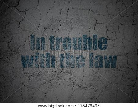 Law concept: Blue In trouble With The law on grunge textured concrete wall background