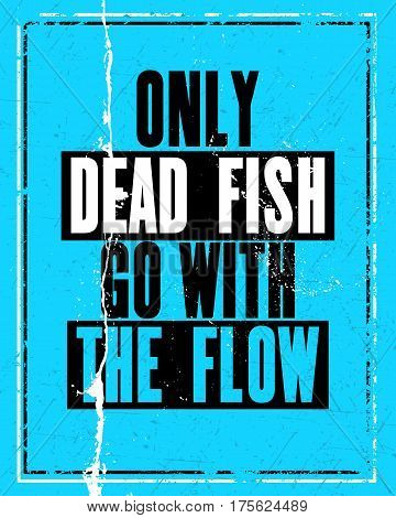 Inspiring motivation quote with text Only Dead Fish Go With The Flow. Vector typography poster design concept. Distressed old metal sign texture.