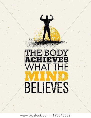 The Body Achieves What The Mind Believes. Workout and Fitness Motivation Quote. Creative Vector Typography Grunge Poster Concept