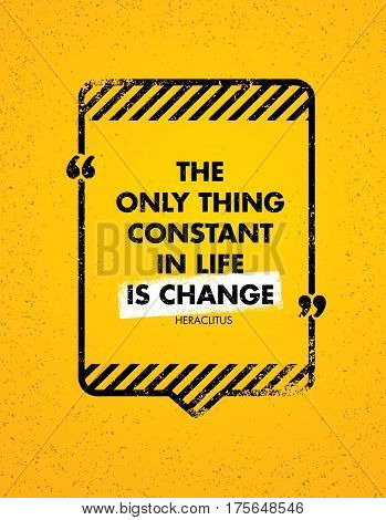 The Only Constant Thing In Life Is Change. Inspiring Creative Motivation Quote. Vector Typography Banner Design Concept With Speech Bubble Frame