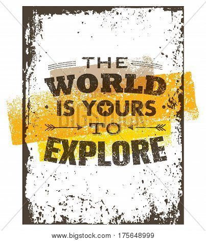 The World Is Yours To Explore. Creative Adventure Motivation Quote. Vector Grunge Typography Poster Concept.