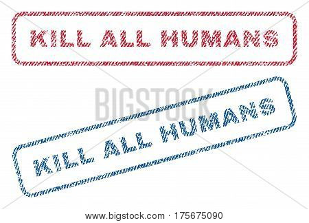 Kill All Humans text textile seal stamp watermarks. Blue, red fabric vectorized texture. Vector caption inside rounded rectangular banner. Rubber sticker with fiber textile structure.