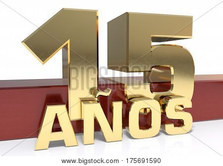 Golden digit fifteen and the word of the year. Translated from the Spanish - years. 3D illustration
