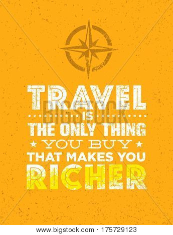 Travel Is The Only Thing You Can Buy That Makes You Richer. Outstanding Vector Typography Motivation Quote Concept on Grunge Background