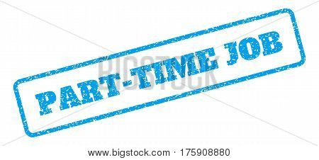 Blue rubber seal stamp with Part-Time Job text. Glyph message inside rounded rectangular shape. Grunge design and dirty texture for watermark labels. Inclined emblem on a white background.