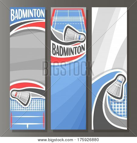 Vector Vertical Banners for Badminton: 3 cartoon template for title text on badminton theme, blue sports court with net, flying shuttlecock, abstract vertical banner for inscription on grey background