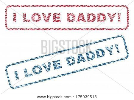 I Love Daddy exclamation text textile seal stamp watermarks. Blue red fabric vectorized texture. Vector caption inside rounded rectangular banner. Rubber sticker with fiber textile structure.