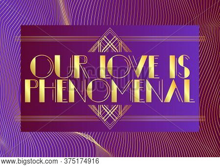 Art Deco Our Love Is Phenomenal Text. Decorative Greeting Card, Sign With Vintage Letters.