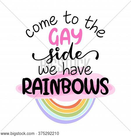 Come To The Gay Side, We Have Rainbows - Pride Slogan Against Homosexual Discrimination. Modern Call
