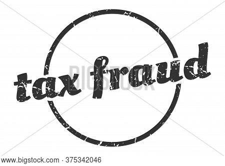 Tax Fraud Sign. Tax Fraud Round Vintage Grunge Stamp. Tax Fraud