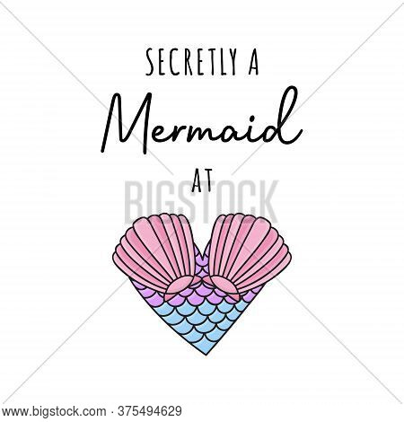 Secretly A Mermaid At Heart, Vector Hand Drawn Illustration. Summer Ocean, Sea Mermaid Creature Hear