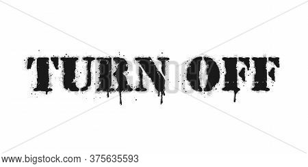 Turn Off Lettering. Vector Graffiti Lettering On White. Lettering Sprayed With Leak In Black Over Wh