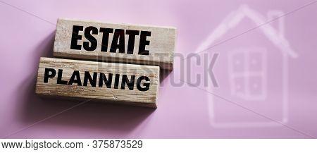 Estate Planning On Wooden Blocks. Real Estate Business Concept
