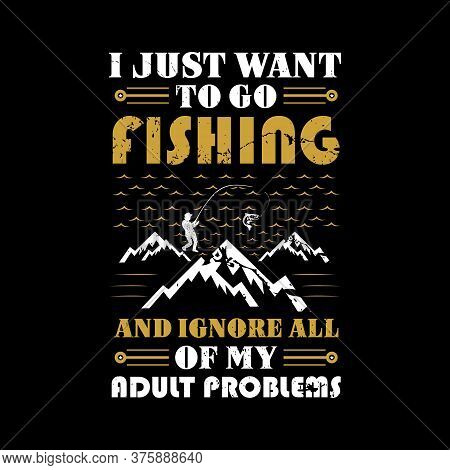 I Just Want To Go Fishing And Ignore All Of My Adult Problems - Fishing Vector Graphic, Typographic