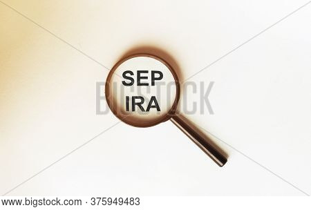 Simplified Employee Pension Individual Retirement Arrangement Sep Ira On A Sheet Under A Magnifying