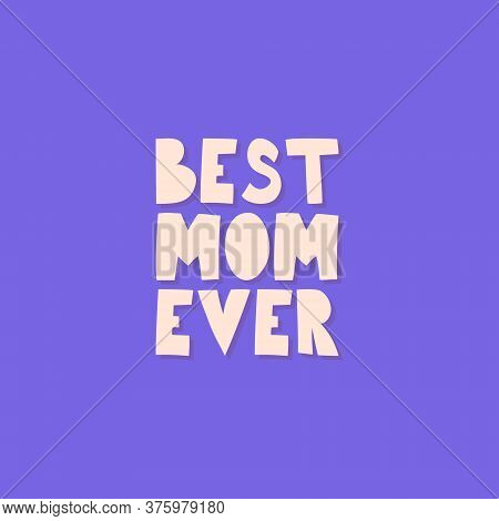 Best Mom Ever. Greeting Card For Mom. Hand Lettering Calligraphy - Best Mom Ever. Mother S Day Greet