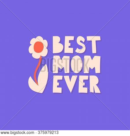 Best Mom Ever. Greeting Card For Mom With Flower. Hand Lettering Calligraphy - Best Mom Ever. Mother