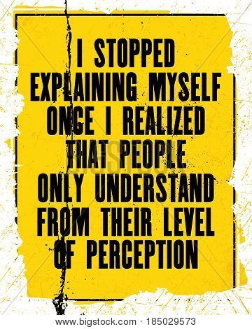 Inspiring motivation quote with text I Stopped Explaining Myself Once I Realized That People Only Understand From Their Level Of Perception. Vector typography poster. Distressed old metal sign texture