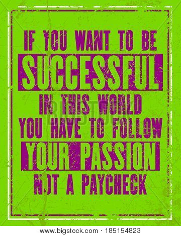 Inspiring motivation quote with text If You Want To Be Successful In This World You Have To Follow Your Passion Not a Paycheck. Vector typography poster concept. Distressed old metal sign texture.