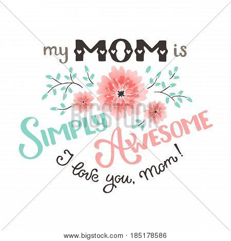 Mothers Day greeting card. My mom is simply awesome wording with flowers isolated on white background. I love you mom text.