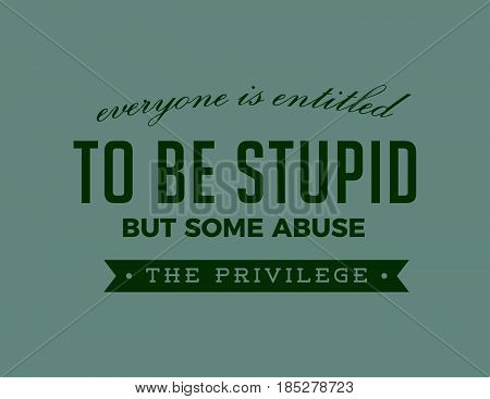 everyone is entitled to be stupid but some abuse the privilege